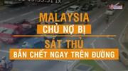 Rúng động Malaysia: Chủ nợ bị bắn 16 phát giữa đường phố