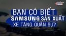 Chuyện sản xuất xe tăng, trực thăng ít ai biết về Samsung