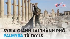 'Giành đi giành lại' cuối cùng Syria cũng chiếm được Palmyra từ IS