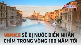 'Thiên đường du lịch' Venice sẽ bị nhấn chìm trong vòng 100 năm tới