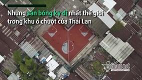 Những sân bóng kỳ dị nhất thế giới trong khu ổ chuột của Thái Lan