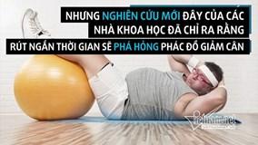 Giảm cân cấp tốc không thể gầy đi mà còn béo thêm