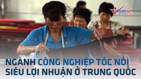 Ngành công nghiệp sản xuất 'tóc nối' siêu lợi nhuận của Trung Quốc