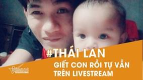 Cha giết con 11 tháng rồi tự vẫn trên livestream 'chấn động' Thái Lan