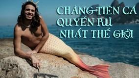 Tò mò trước cuộc sống của chàng tiên cá quyến rũ nhất thế giới