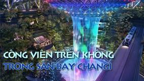 Công viên khổng lồ 'treo' trong sân bay Changi khiến thế giới thán phục