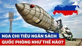 Quốc gia sở hữu nhiều đầu đạn hạt nhân nhất chi tiêu quốc phòng thế nào?