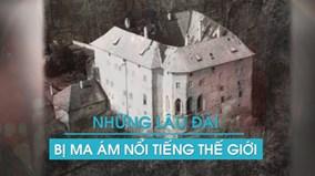 Giải mã bí ẩn những lâu đài bị ma ám nổi tiếng nhất thế giới