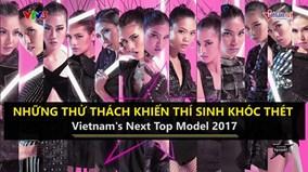 Những thử thách khiến thí sinh khóc thét tại Vietnam's Next Top Model 2017