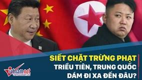 Siết chặt trừng phạt Triều Tiên, Trung Quốc dám đi xa đến đâu?
