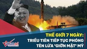 Thế giới 7 ngày: Triều Tiên tiếp tục phóng tên lửa 'giỡn mặt' Mỹ
