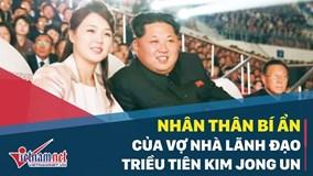 Nhân thân bí ẩn của vợ nhà lãnh đạo Triều Tiên Kim Jong Un