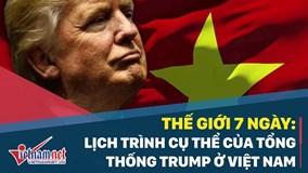Thế giới 7 ngày: Lịch trình cụ thể của Tổng thống Trump ở Việt Nam