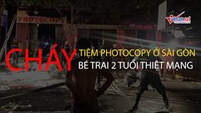 Cháy tiệm photocopy ở Sài Gòn, bé trai 2 tuổi thiệt mạng