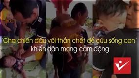 'Cha chiến đấu với thần chết để cứu sống con' khiến dân mạng cảm động