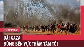 Thế giới 7 ngày: Dải Gaza đứng bên vực thẳm tăm tối