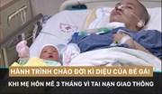 Hành trình chào đời kì diệu của bé gái khi mẹ hôn mê 3 tháng vì tai nạn