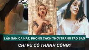 Lấn sân ca hát, phong cách thời trang táo bạo có giúp Chi Pu thành công?