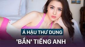 CĐM 'đào mộ' clip á hậu Thư Dung 'bắn' tiếng Anh theo chuẩn tiếng Việt