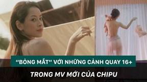 'Bỏng mắt' với những cảnh quay 16+ trong MV mới của Chipu