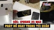Sốc: Iphone XS Max phát nổ ngay trong túi quần