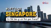 #Letsgo: Làm gì với thời gian transit tại Singapore?