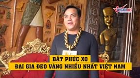 Bắt Phúc XO, đại gia đeo vàng nhiều nhất Việt Nam