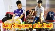 Đình Trọng bất ngờ cùng Duy Mạnh sang Singapore chữa trị chấn thương