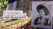 Nơi an nghỉ heo hút và cuộc đời buồn tủi của Hoàng hậu Nam Phương