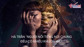 Hà Trần: 'Người nổi tiếng nói chung đều có nhiều khuôn mặt'
